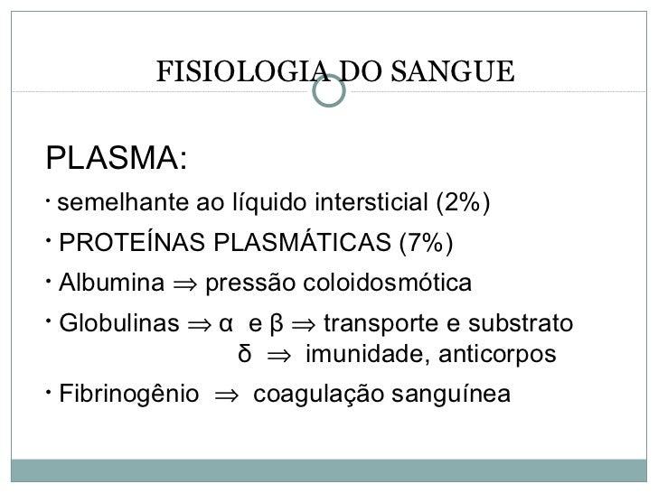 FISIOLOGIA DO SANGUE <ul><li>PLASMA: </li></ul><ul><li>semelhante ao líquido intersticial (2%) </li></ul><ul><li>PROTEÍNAS...