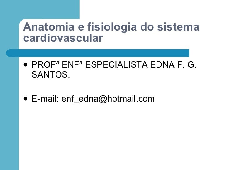 Anatomia e fisiologia do sistema cardiovascular     PROFª ENFª ESPECIALISTA EDNA F. G.     SANTOS.     E-mail: enf_edna@...