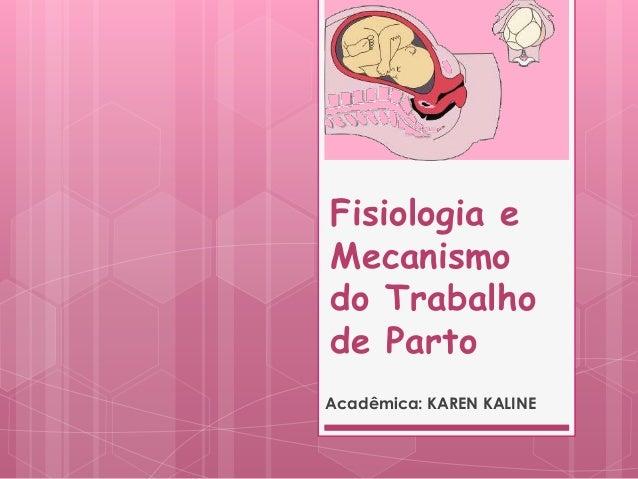 Fisiologia e Mecanismo do Trabalho de Parto Acadêmica: KAREN KALINE