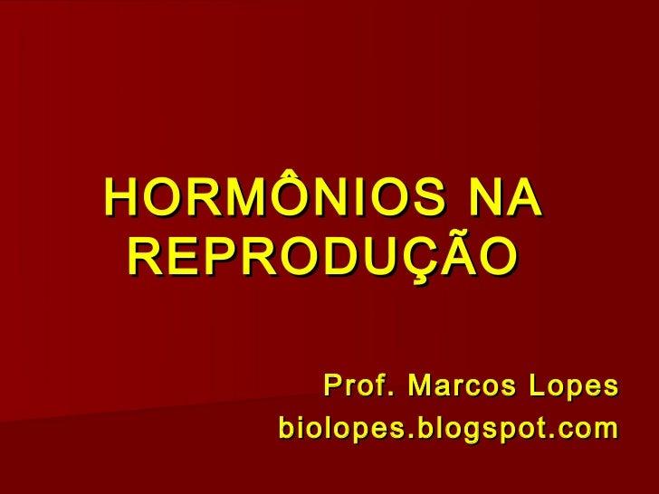 HORMÔNIOS NA REPRODUÇÃO       Prof. Marcos Lopes    biolopes.blogspot.com