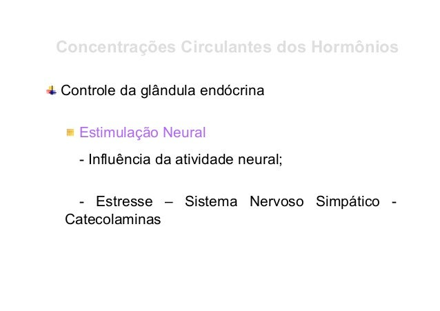 Concentrações Circulantes dos Hormônios Controle da glândula endócrina Estimulação Neural - Influência da atividade neural...