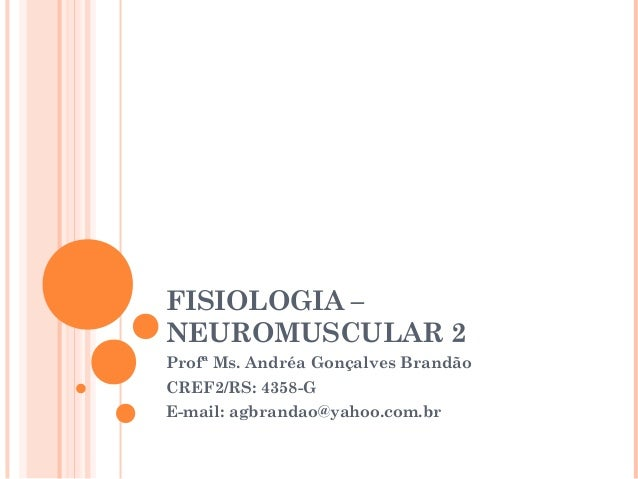 FISIOLOGIA – NEUROMUSCULAR 2 Profª Ms. Andréa Gonçalves Brandão CREF2/RS: 4358-G E-mail: agbrandao@yahoo.com.br
