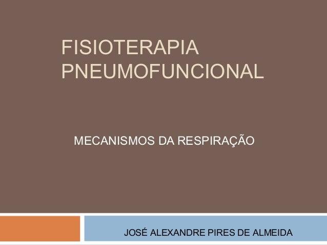 FISIOTERAPIA PNEUMOFUNCIONAL MECANISMOS DA RESPIRAÇÃO  JOSÉ ALEXANDRE PIRES DE ALMEIDA