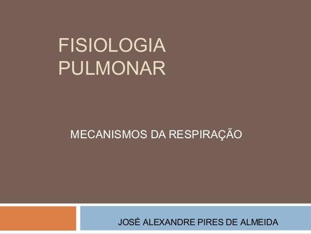 FISIOLOGIA  PULMONAR  MECANISMOS DA RESPIRAÇÃO  JOSÉ ALEXANDRE PIRES DE ALMEIDA