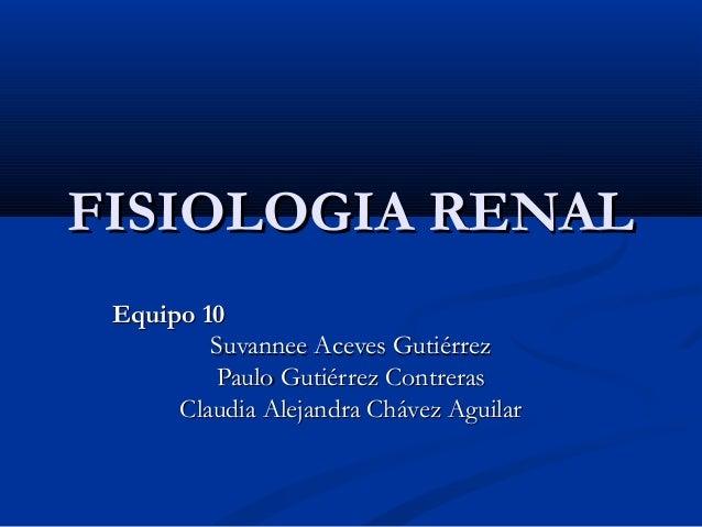 FISIOLOGIA RENALFISIOLOGIA RENAL Equipo 10Equipo 10 Suvannee Aceves GutiérrezSuvannee Aceves Gutiérrez Paulo Gutiérrez Con...