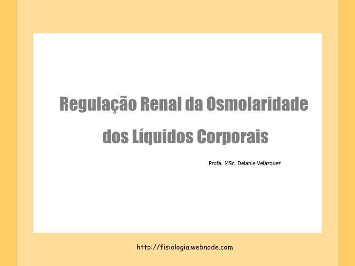 Regulação Renal da Osmolaridade  dos Líquidos Corporais http://fisiologia.webnode.com Profa. MSc. Delanie Velázquez