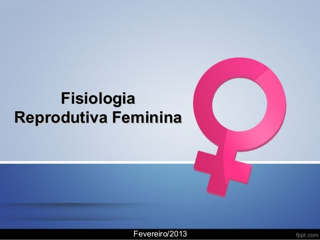 Fisiologia Reprodutiva Feminina  Fevereiro/2013