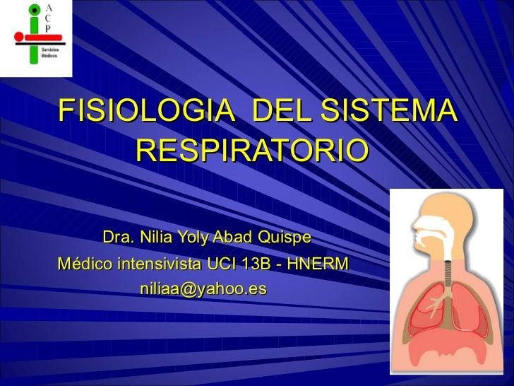 FISIOLOGIA DEL SISTEMA     RESPIRATORIO     Dra. Nilia Yoly Abad QuispeMédico intensivista UCI 13B - HNERM          niliaa...