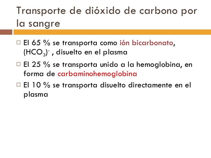 Transporte de dióxido de carbono por la sangre <ul><li>El 65 % se transporta como  ión bicarbonato , (HCO 3 ) -  , disuelt...