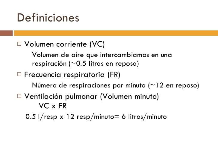 Definiciones <ul><li>Volumen corriente (VC) </li></ul><ul><ul><li>Volumen de aire que intercambiamos en una respiración ( ...