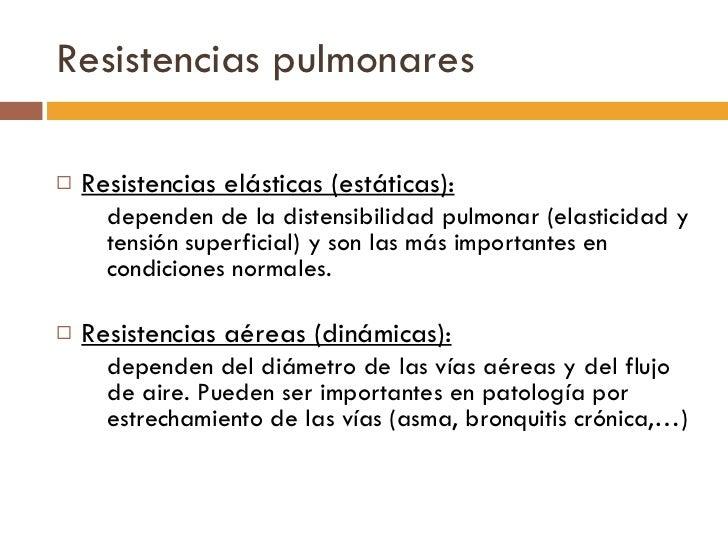 Resistencias pulmonares <ul><li>Resistencias elásticas (estáticas): </li></ul><ul><ul><li>dependen de la distensibilidad p...