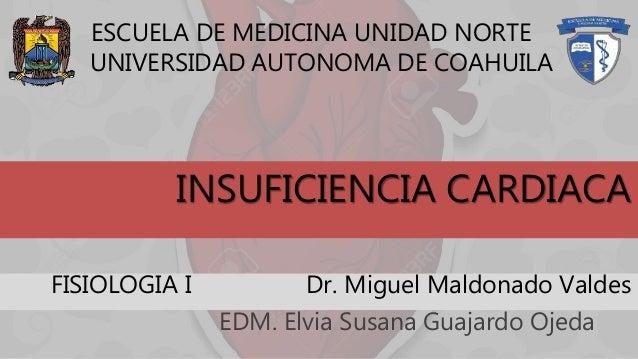 INSUFICIENCIA CARDIACA EDM. Elvia Susana Guajardo Ojeda ESCUELA DE MEDICINA UNIDAD NORTE UNIVERSIDAD AUTONOMA DE COAHUILA ...