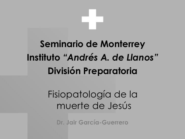 """Fisiopatología de la  muerte de Jesús Seminario de Monterrey Instituto  """"Andrés A. de Llanos"""" División Preparatoria Dr. Ja..."""