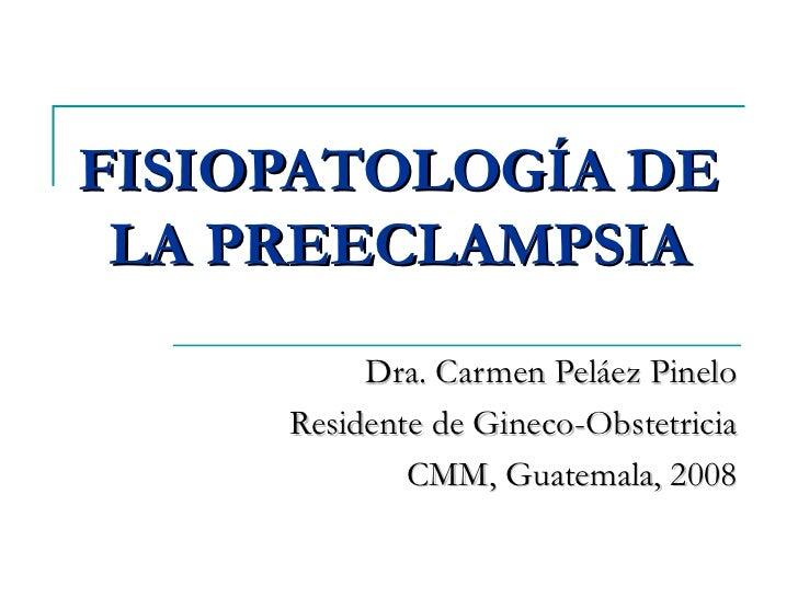 FISIOPATOLOGÍA DE LA PREECLAMPSIA Dra. Carmen Peláez Pinelo Residente de Gineco-Obstetricia CMM, Guatemala, 2008