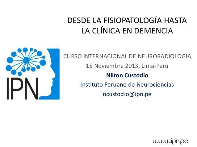 DESDE LA FISIOPATOLOGÍA HASTA LA CLÍNICA EN DEMENCIA CURSO INTERNACIONAL DE NEURORADIOLOGIA 15 Noviembre 2013, Lima-Perú N...