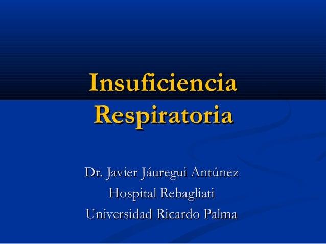 InsuficienciaInsuficiencia RespiratoriaRespiratoria Dr. Javier Jáuregui AntúnezDr. Javier Jáuregui Antúnez Hospital Rebagl...