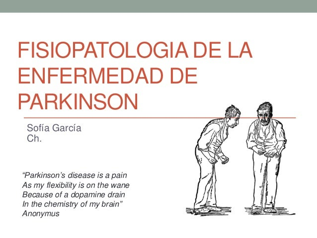 "FISIOPATOLOGIA DE LA ENFERMEDAD DE PARKINSON Sofía García Ch. ""Parkinson's disease is a pain As my flexibility is on the w..."