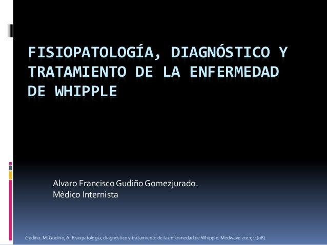 FISIOPATOLOGÍA, DIAGNÓSTICO Y TRATAMIENTO DE LA ENFERMEDAD DE WHIPPLE  Alvaro Francisco Gudiño Gomezjurado. Médico Interni...