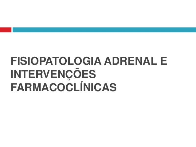 FISIOPATOLOGIA ADRENAL E INTERVENÇÕES FARMACOCLÍNICAS