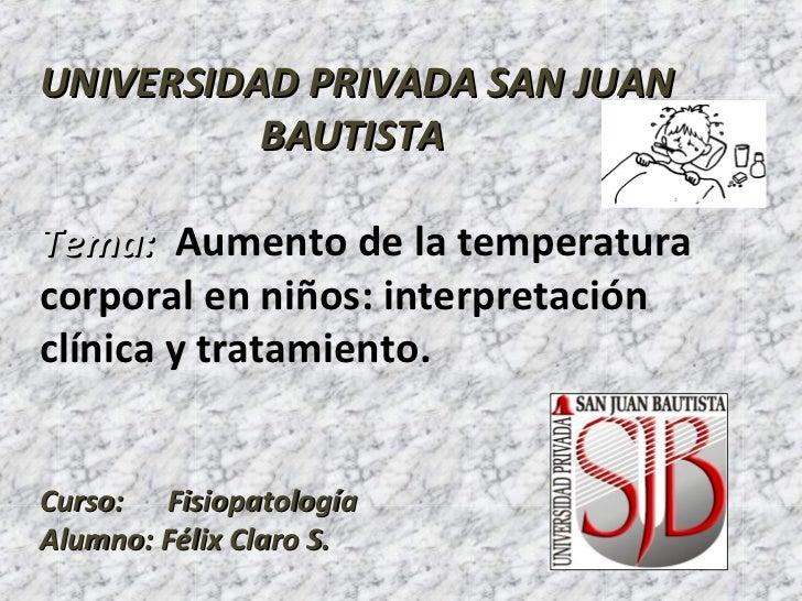 UNIVERSIDAD PRIVADA SAN JUAN          BAUTISTATema: Aumento de la temperaturacorporal en niños: interpretaciónclínica y tr...