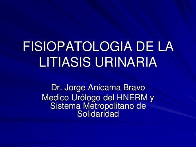 FISIOPATOLOGIA DE LA LITIASIS URINARIA Dr. Jorge Anicama Bravo Medico Urólogo del HNERM y Sistema Metropolitano de Solidar...