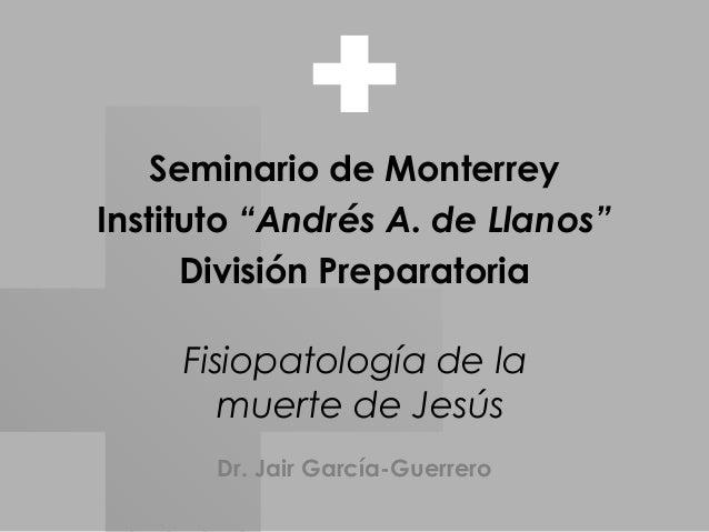 """Fisiopatología de la muerte de Jesús Seminario de Monterrey Instituto """"Andrés A. de Llanos"""" División Preparatoria Dr. Jair..."""