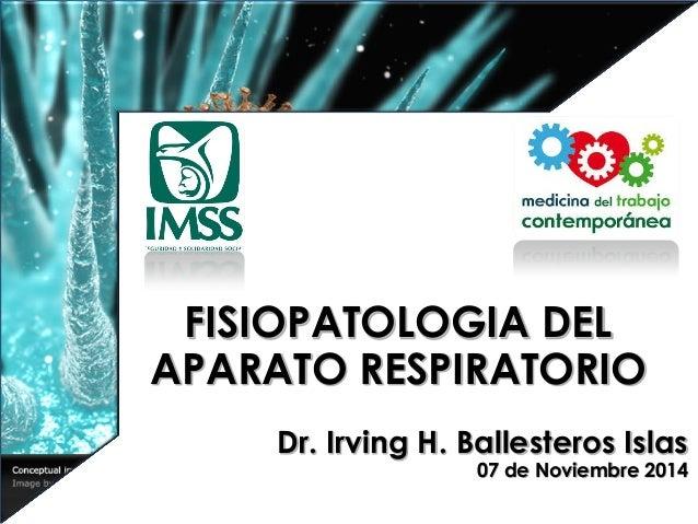 FISIOPATOLOGIA DEL APARATO RESPIRATORIO  Dr. Irving H. Ballesteros Islas  07 de Noviembre 2014
