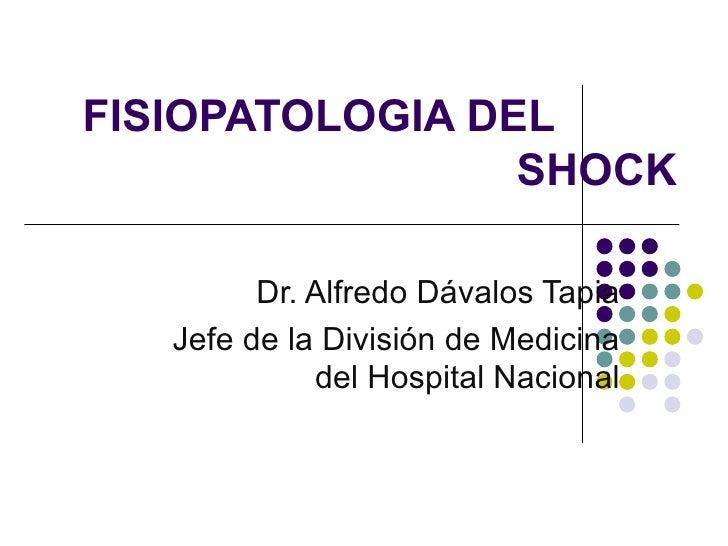 FISIOPATOLOGIA DEL    SHOCK Dr. Alfredo Dávalos Tapia Jefe de la División de Medicina del Hospital Nacional