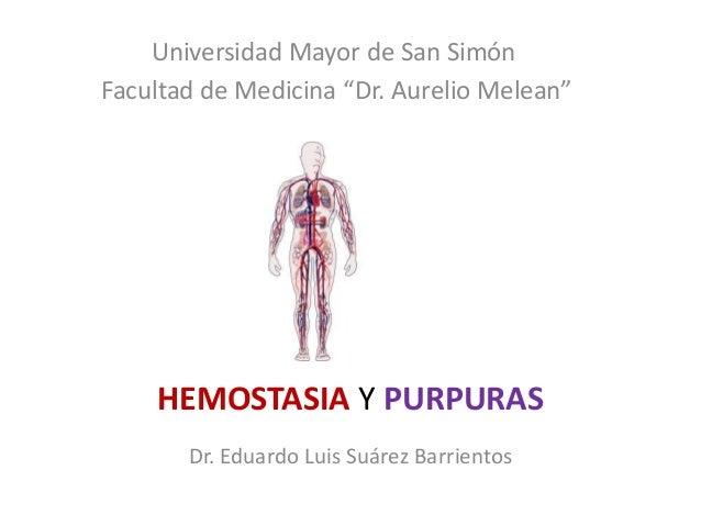 """HEMOSTASIA Y PURPURAS Dr. Eduardo Luis Suárez Barrientos Universidad Mayor de San Simón Facultad de Medicina """"Dr. Aurelio ..."""