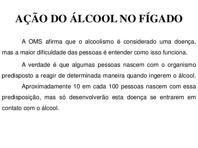 AÇÃO DO ÁLCOOL NO FÍGADO       A OMS afirma que o alcoolismo é considerado uma doença,mas a maior dificuldade das pessoas ...