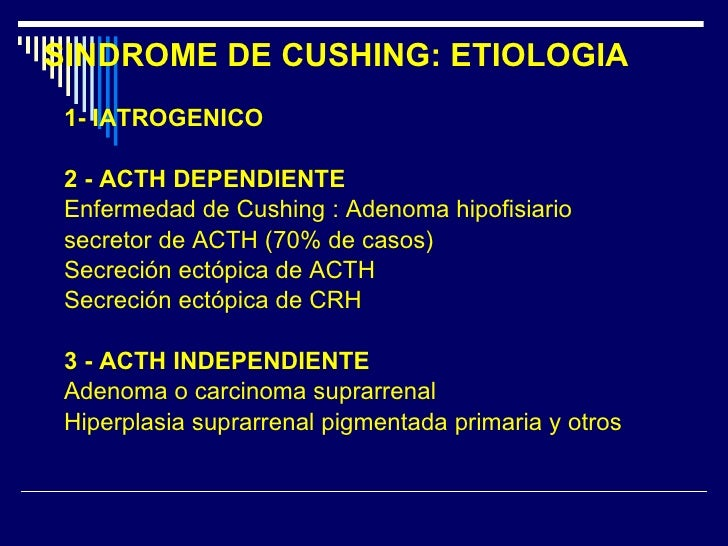 SINDROME DE CUSHING: ETIOLOGIA <ul><li>1- IATROGENICO </li></ul><ul><li>2 - ACTH DEPENDIENTE </li></ul><ul><li>Enfermedad ...
