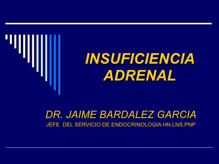 INSUFICIENCIA ADRENAL DR. JAIME BARDALEZ GARCIA JEFE  DEL SERVICIO DE ENDOCRINOLOGIA HN.LNS.PNP