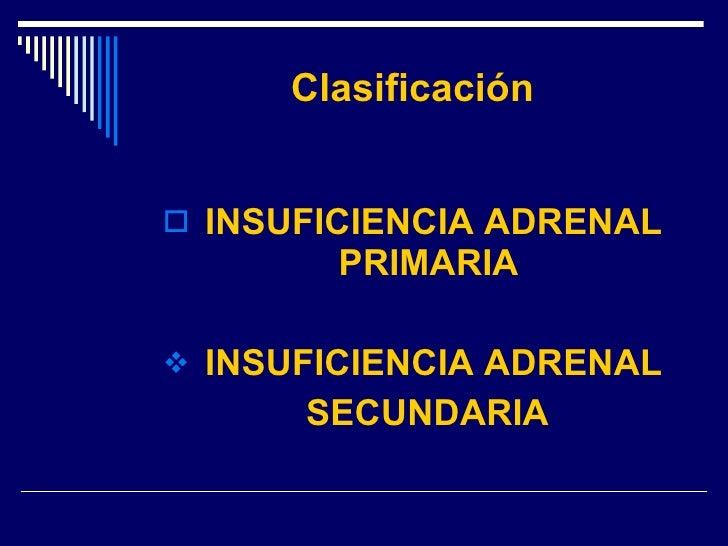 Clasificación <ul><li>INSUFICIENCIA ADRENAL PRIMARIA  </li></ul><ul><li>INSUFICIENCIA ADRENAL </li></ul><ul><li>SECUNDARIA...