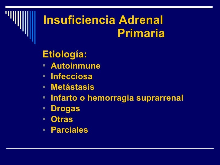 Insuficiencia Adrenal  Primaria <ul><li>Etiología: </li></ul><ul><li>Autoinmune </li></ul><ul><li>Infecciosa </li></ul><ul...