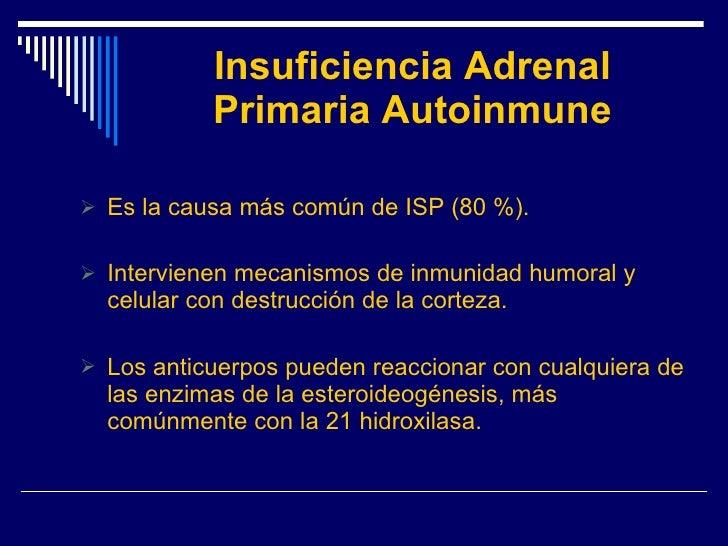 Insuficiencia Adrenal Primaria Autoinmune <ul><li>Es la causa más común de ISP (80 %). </li></ul><ul><li>Intervienen mecan...