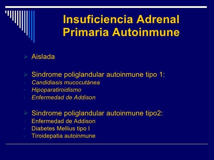 Insuficiencia Adrenal Primaria Autoinmune <ul><li>Aislada </li></ul><ul><li>Sindrome poliglandular autoinmune tipo 1: </li...