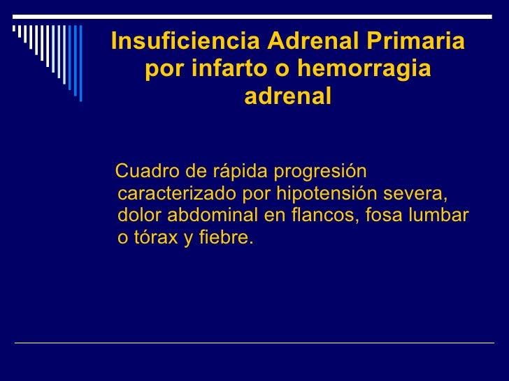 Insuficiencia Adrenal Primaria por infarto o hemorragia adrenal <ul><li>Cuadro de rápida progresión caracterizado por hipo...