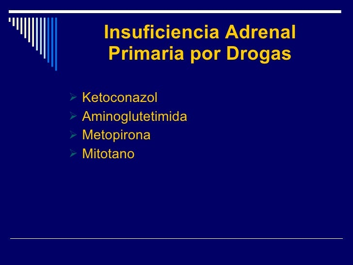 Insuficiencia Adrenal Primaria por Drogas <ul><li>Ketoconazol </li></ul><ul><li>Aminoglutetimida </li></ul><ul><li>Metopir...