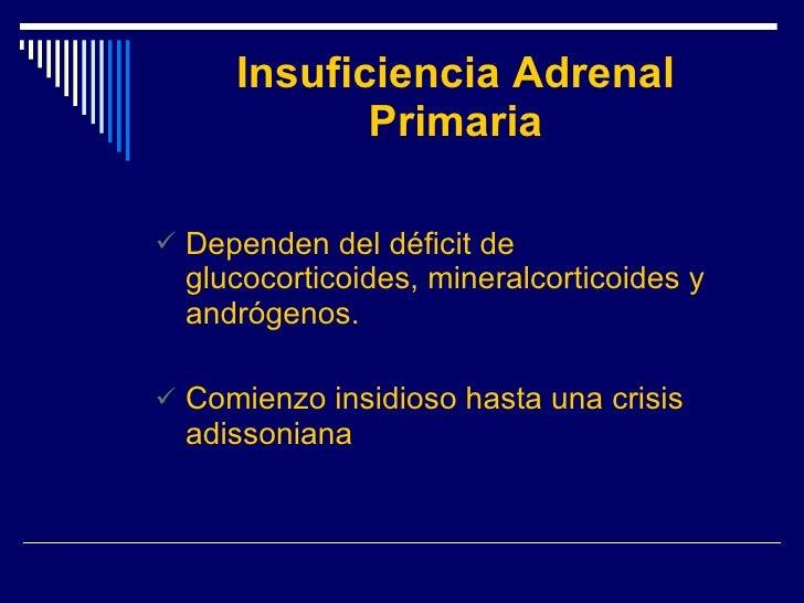 Insuficiencia Adrenal Primaria <ul><li>Dependen del déficit de glucocorticoides, mineralcorticoides y andrógenos. </li></u...