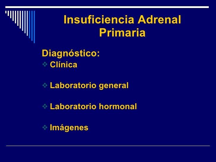 Insuficiencia Adrenal Primaria <ul><li>Diagnóstico: </li></ul><ul><li>Clínica </li></ul><ul><li>Laboratorio general </li><...