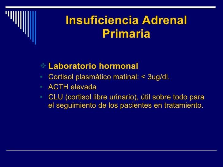 Insuficiencia Adrenal Primaria <ul><li>Laboratorio hormonal </li></ul><ul><li>Cortisol plasmático matinal: < 3ug/dl. </li>...