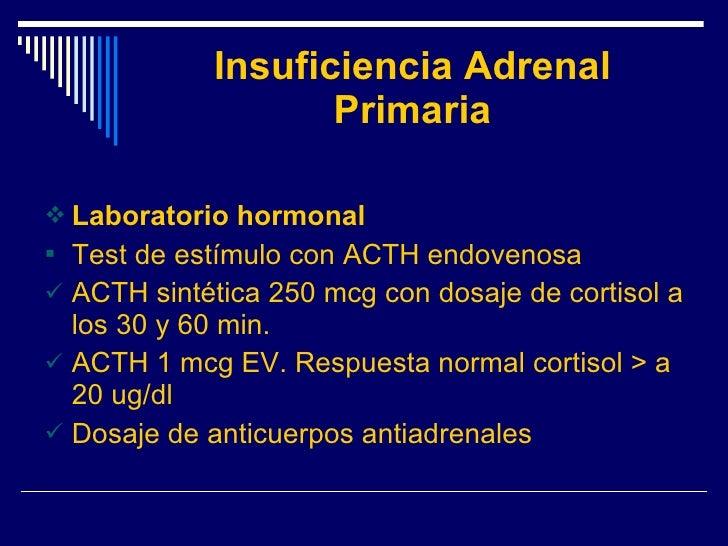Insuficiencia Adrenal Primaria <ul><li>Laboratorio hormonal </li></ul><ul><li>Test de estímulo con ACTH endovenosa </li></...