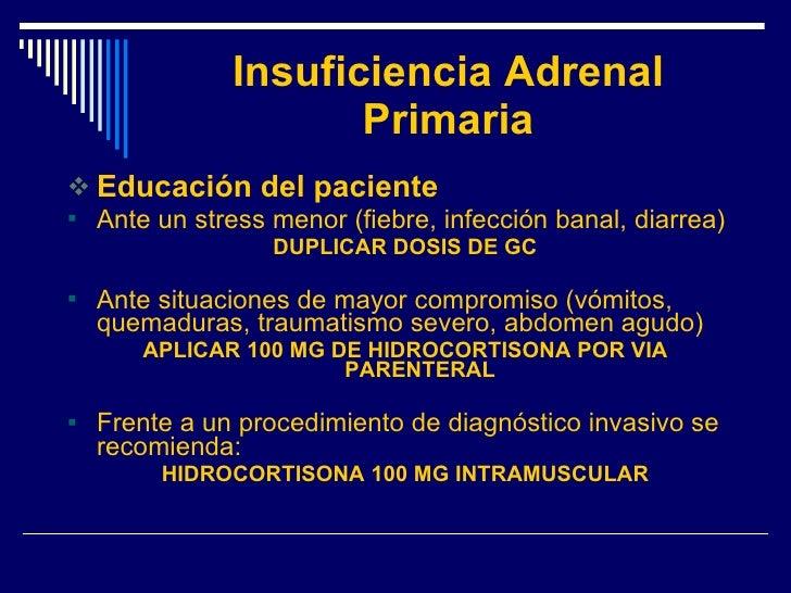 Insuficiencia Adrenal Primaria <ul><li>Educación del paciente </li></ul><ul><li>Ante un stress menor (fiebre, infección ba...