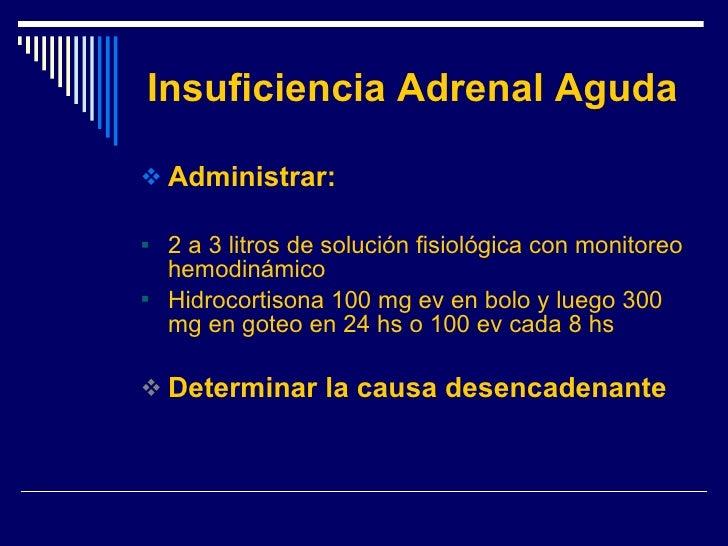 Insuficiencia Adrenal Aguda <ul><li>Administrar: </li></ul><ul><li>2 a 3 litros de solución fisiológica con monitoreo hemo...