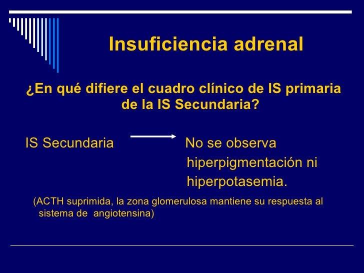 Insuficiencia adrenal <ul><li>¿En qué difiere el cuadro clínico de IS primaria de la IS Secundaria? </li></ul><ul><li>IS S...