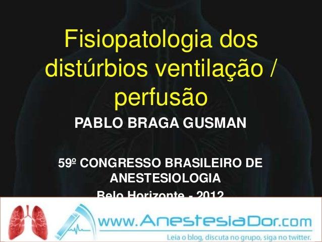 Fisiopatologia dosdistúrbios ventilação /       perfusão   PABLO BRAGA GUSMAN 59º CONGRESSO BRASILEIRO DE         ANESTESI...