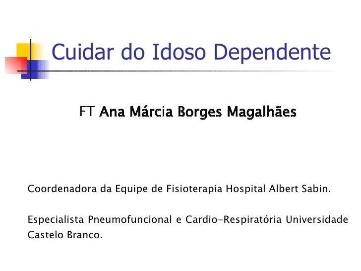 Cuidar do Idoso Dependente FT  Ana Márcia Borges Magalhães Coordenadora da Equipe de Fisioterapia Hospital Albert Sabin. E...