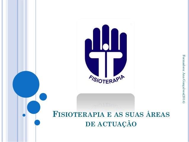 FISIOTERAPIA E AS SUAS ÁREAS DE ACTUAÇÃO Formadora:AnaGonçalves(2014)