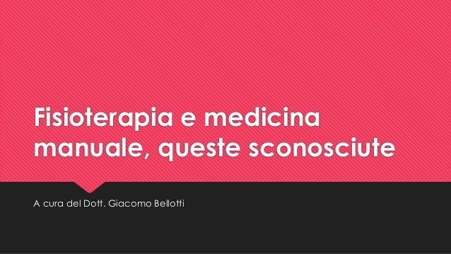 Fisioterapia e medicina manuale, queste sconosciute A cura del Dott. Giacomo Bellotti