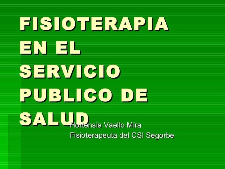 FISIOTERAPIA EN EL  SERVICIO PUBLICO DE SALUD Hortensia Vaello Mira Fisioterapeuta del CSI Segorbe